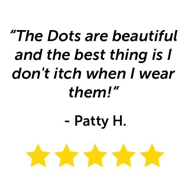 """The Dots are beautiful and the best thing is I don't itch when I wear them!"" - Patty H."